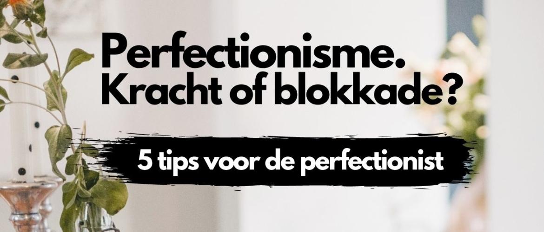 Perfectionisme. Een kracht of een blokkade? 5 tips voor de perfectionist.