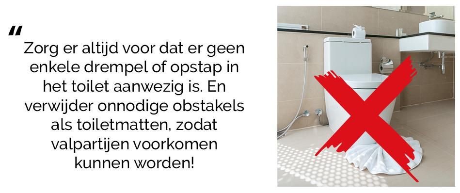 Verwijder onnodige obstakels in het toilet!