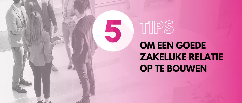 5 tips om een goede zakelijke relatie op te bouwen