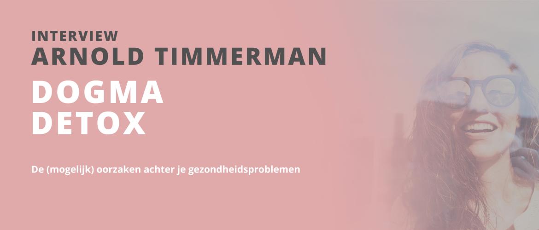 Interview met Arnold Timmerman over hoe je de mogelijke oorzaak onder gezondheidsklachten kan ontdekken door middel van Dogma Detox