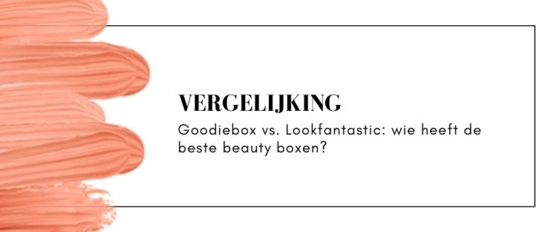 Goodiebox of Lookfantastic vergelijken: wat is de beste beauty box?