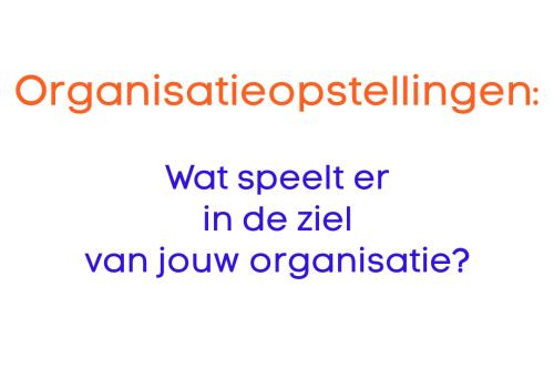 Organisatieopstellingen: Wat speelt er in de ziel van de organisatie?