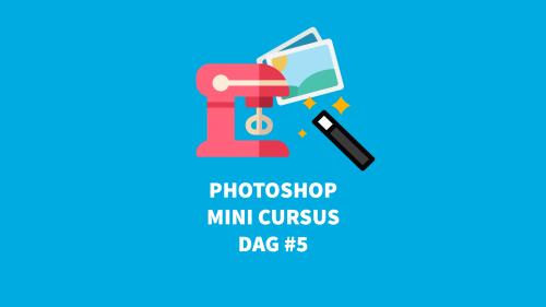 Photoshop gratis training gratis voor beginners dag 5
