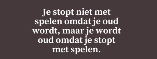 Je stopt niet met spelen omdat je oud wordt, maar je wordt oud omdat je stopt met spelen.
