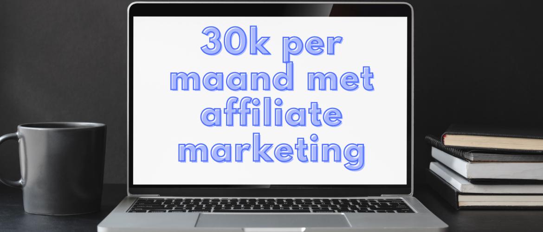 30K per maand verdienen met affiliate marketing. Zo doe je dat!