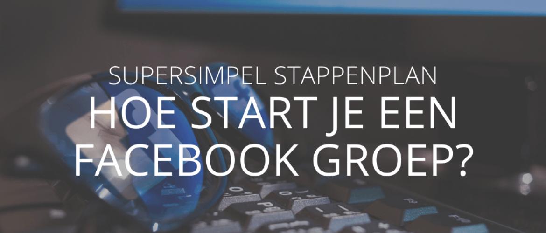 Hoe zet je een Facebook groep op? Supersimpel stappenplan