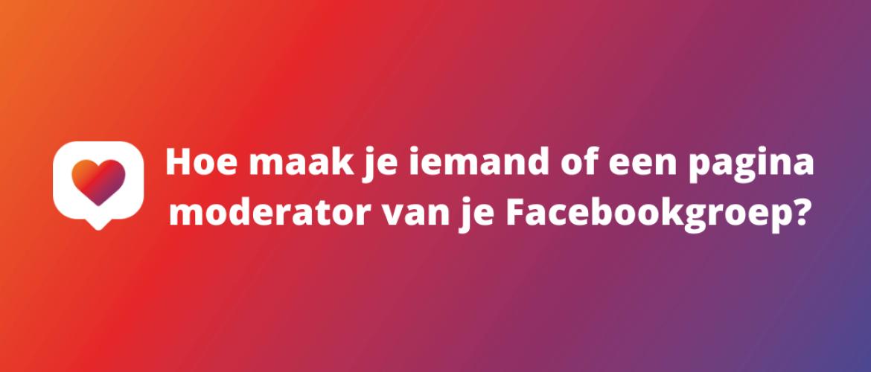 Hoe maak je iemand of een pagina moderator van je Facebookgroep?